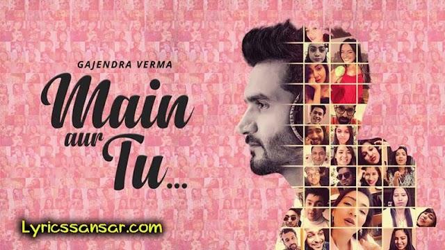 Main Aur Tu मैं और तू Lyrics - Gajendra Verma | Latest Hindi Song 2020
