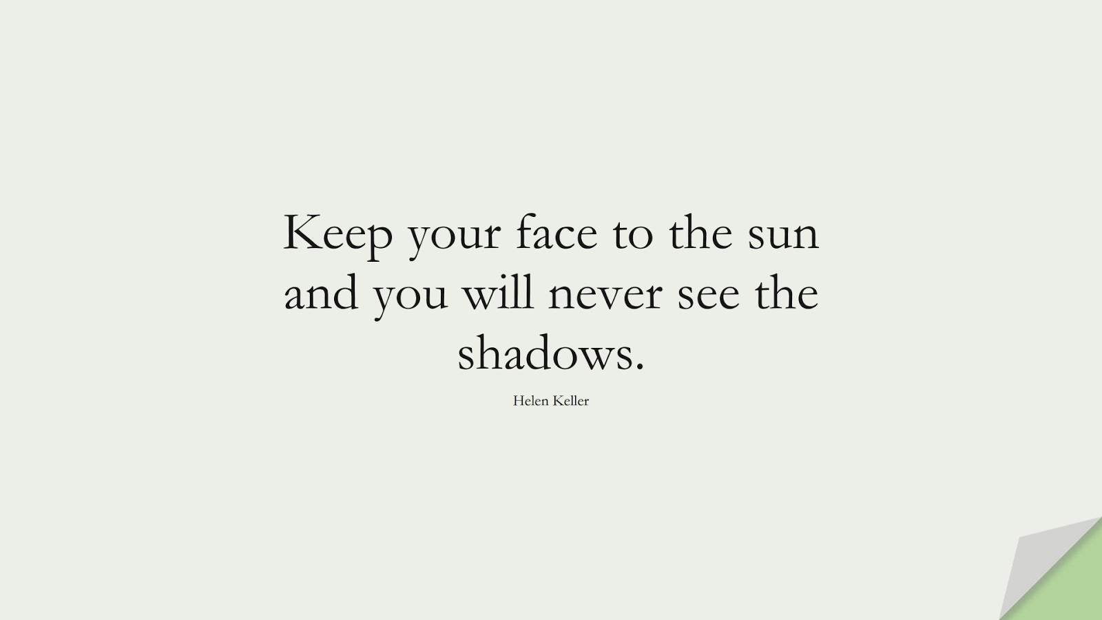 Keep your face to the sun and you will never see the shadows. (Helen Keller);  #HopeQuotes