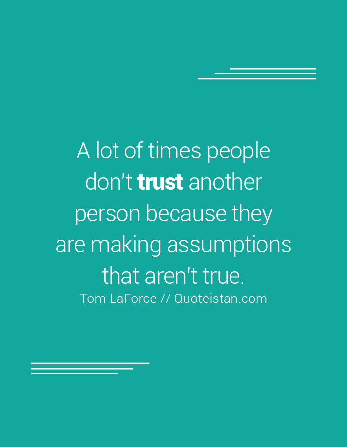 A lot of times people don't trust another person because they are making assumptions that aren't true.