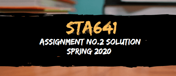 STA641 ASSIGNMENT NO.2 SOLUTION SPRING 2020