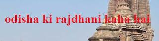 Odisha Ki Rajdhani Kaha Hai