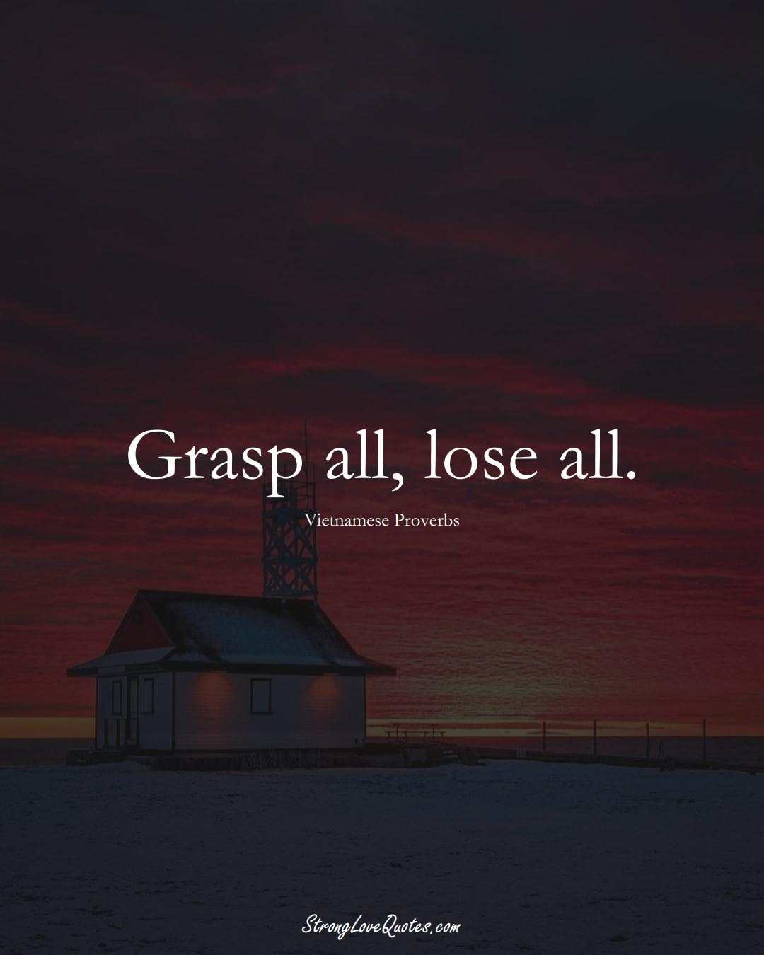 Grasp all, lose all. (Vietnamese Sayings);  #AsianSayings
