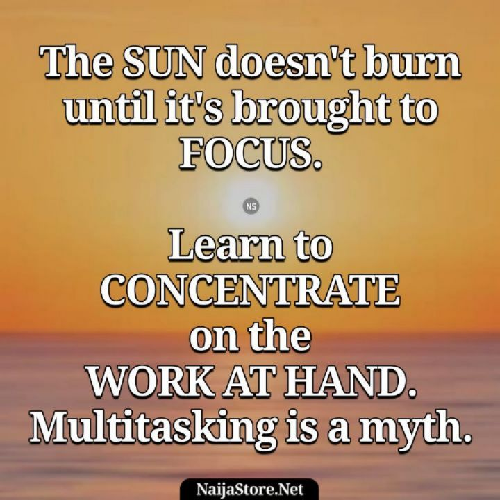 Proverbs The SUN doesn't burn until it's brought to FOCUS. Learn to CONCENTRATE on the WORK AT HAND. Multitasking is a myth - Proverbial Quotes