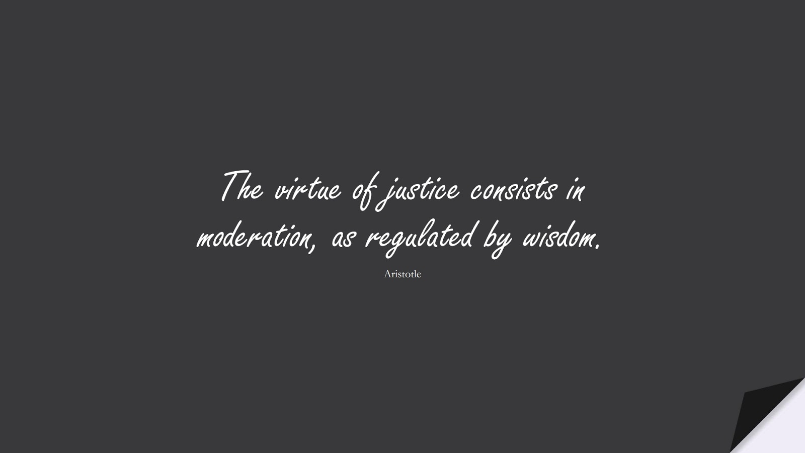 The virtue of justice consists in moderation, as regulated by wisdom. (Aristotle);  #WordsofWisdom