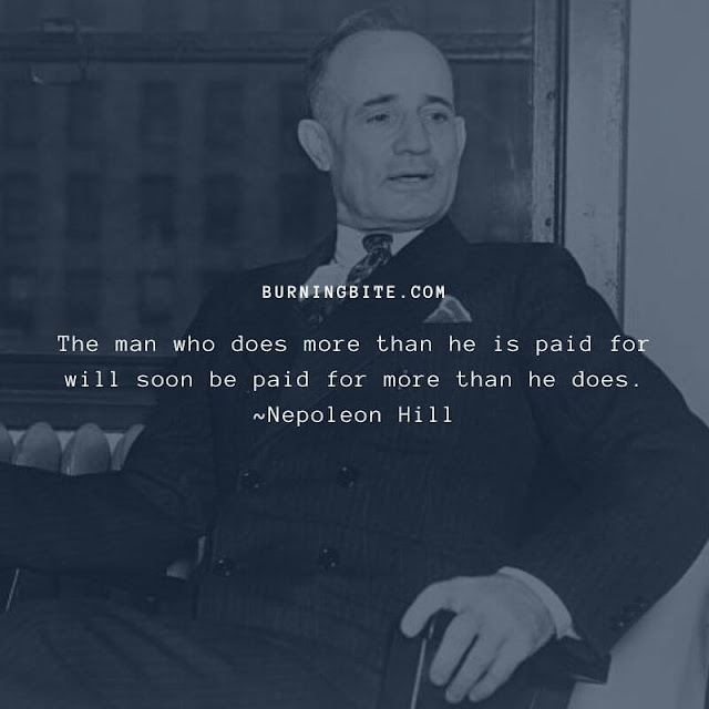The man who does more than he is paid for will soon be paid for more than he does. ~Nepoleon Hill