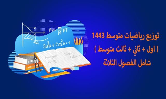 توزيع رياضيات متوسط 1443 ( اول + ثاني + ثالث متوسط ) شامل الفصول الثلاثة