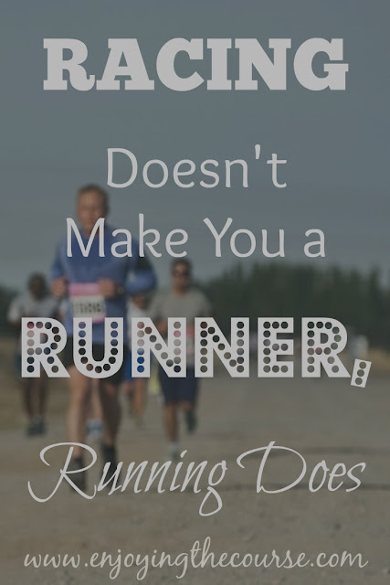 Racing Doesn't Make You a Runner, Running Does.