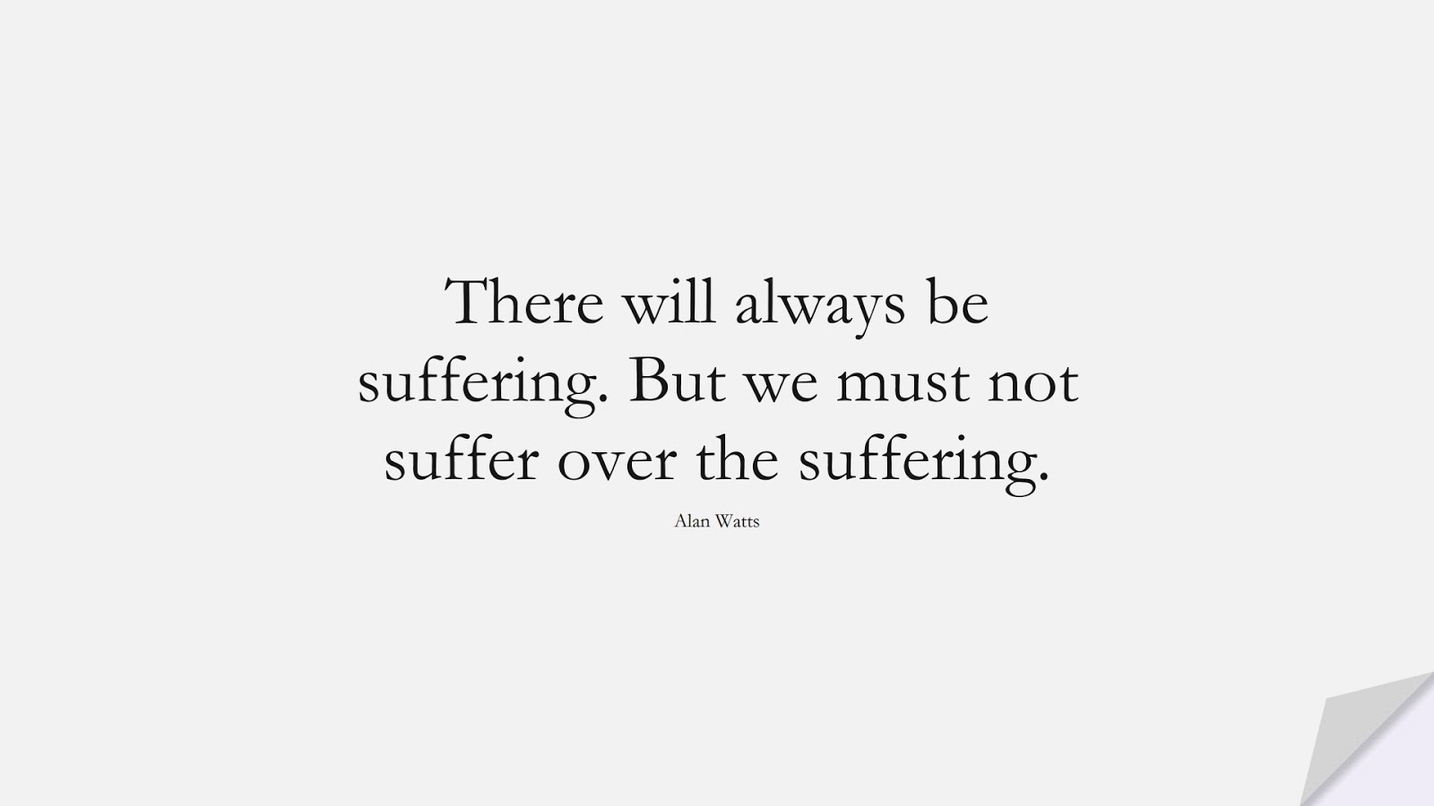 There will always be suffering. But we must not suffer over the suffering. (Alan Watts);  #DepressionQuotes
