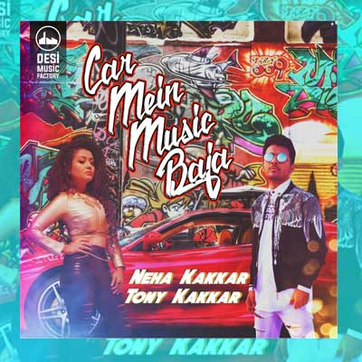 Car Mein Music Baja Song Lyrics by Neha Kakkar, Tony Kakkar