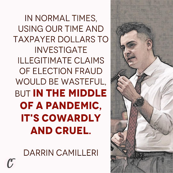 In normal times, using our time and taxpayer dollars to investigate illegitimate claims of election fraud would be wasteful, but in the middle of a pandemic, it's cowardly and cruel. — Michigan State Rep. Darrin Camilleri