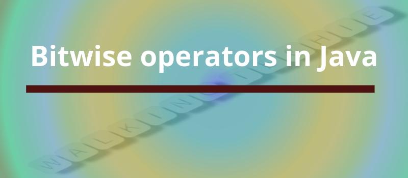 Bitwise operators in Java - Walking Techie