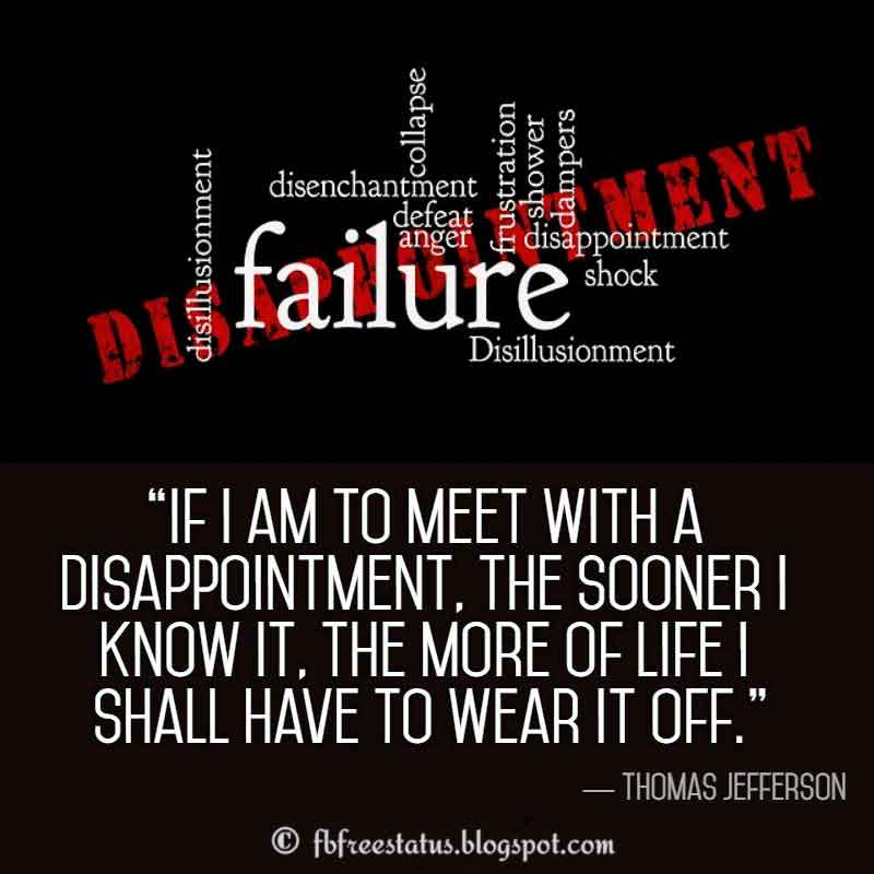 Disappointment Quotes, If I am to meet with a disappointment, the sooner I know it, the more of life I shall have to wear it off. ― Thomas Jefferson