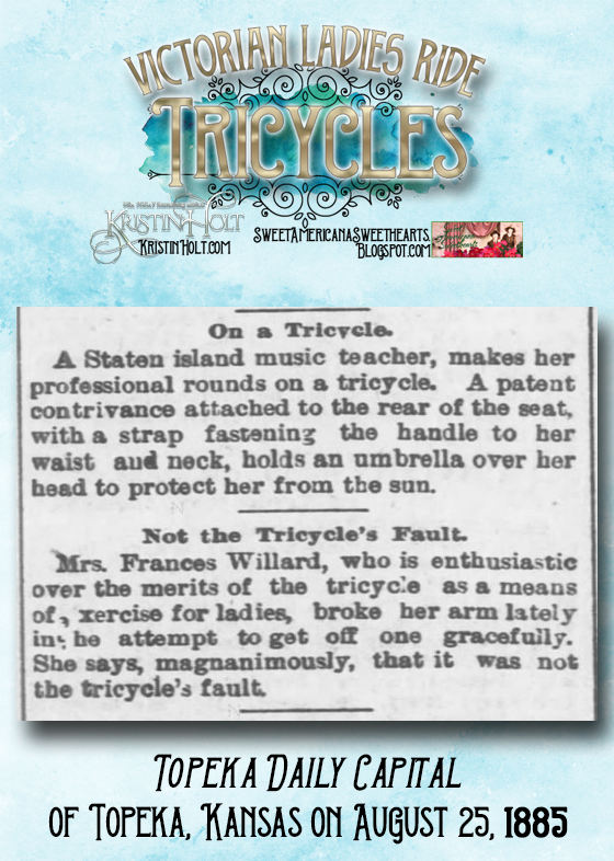 Kristin Holt | Victorian Ladies Ride Tricycles. From Topeka Daily Capital of Topeka, Kansas on August 25, 1885. Two snippets explaining women who drive tricycles on professional rounds or for exercise and enjoyment.