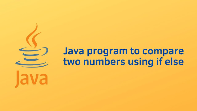 Java program to compare two numbers using if else