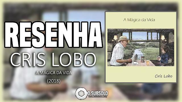 RESENHA | CRIS LOBO - A MÁGICA DA VIDA | O SUBSOLO
