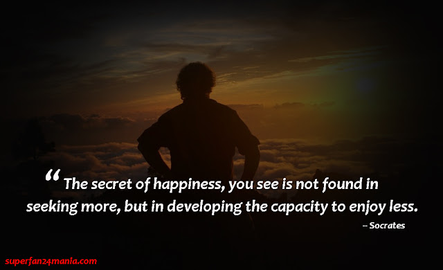 """""""The secret of happiness, you see is not found in seeking more, but in developing the capacity to enjoy less."""""""