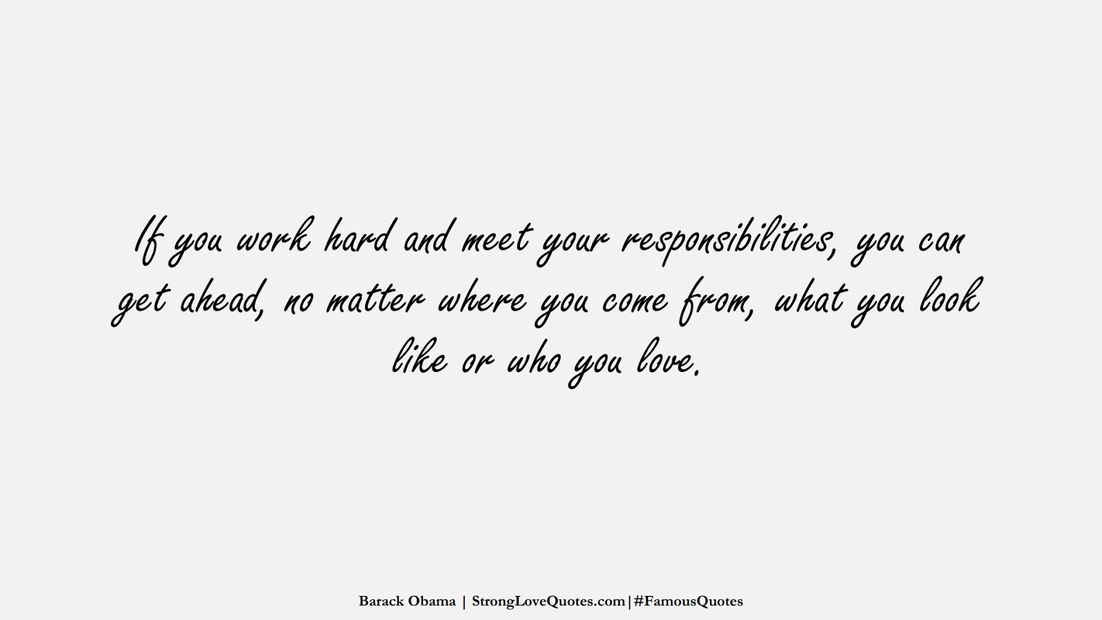 If you work hard and meet your responsibilities, you can get ahead, no matter where you come from, what you look like or who you love. (Barack Obama);  #FamousQuotes
