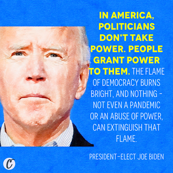 In America, politicians don't take power. People grant power to them. The flame of democracy burns bright, and nothing – not even a pandemic or an abuse of power, can extinguish that flame. — President-elect Joe Biden