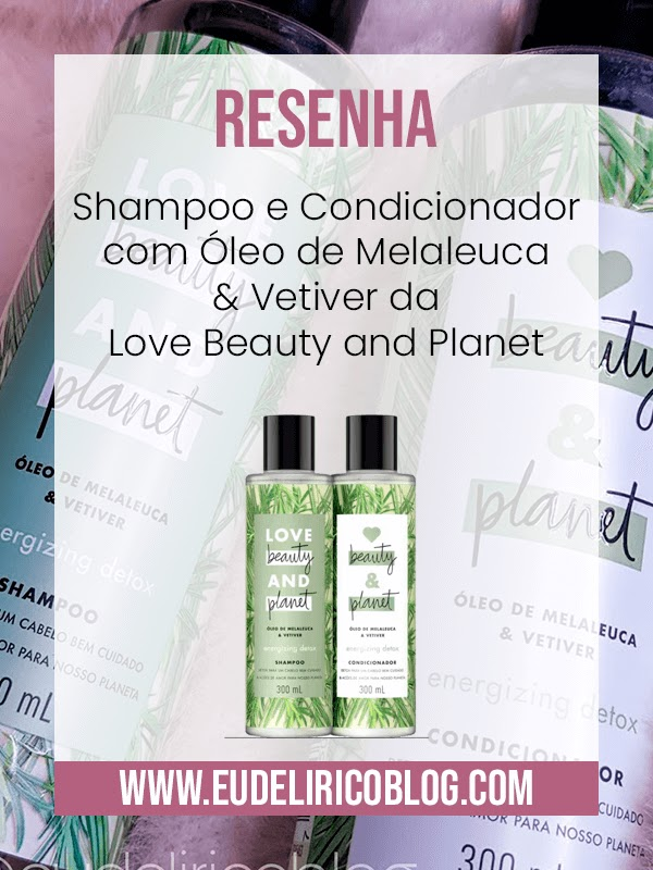 Resenha: Shampoo e Condicionador com Óleo de Melaleuca & Vetiver da Love Beauty and Planet