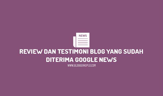 Testimoni dan Review Blog Diterima Google News, Bagaimana efeknya?