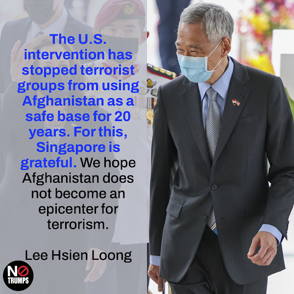 The U.S. intervention has stopped terrorist groups from using Afghanistan as a safe base for 20 years. For this, Singapore is grateful. We hope Afghanistan does not become an epicenter for terrorism. — Singapore's Prime Minister Lee Hsien Loong