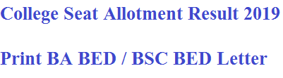 College Seat Allotment Result 2019 - Print BA BED / BSC BED Letter