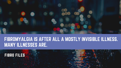 Fibromyalgia is a mostly invisible illness.