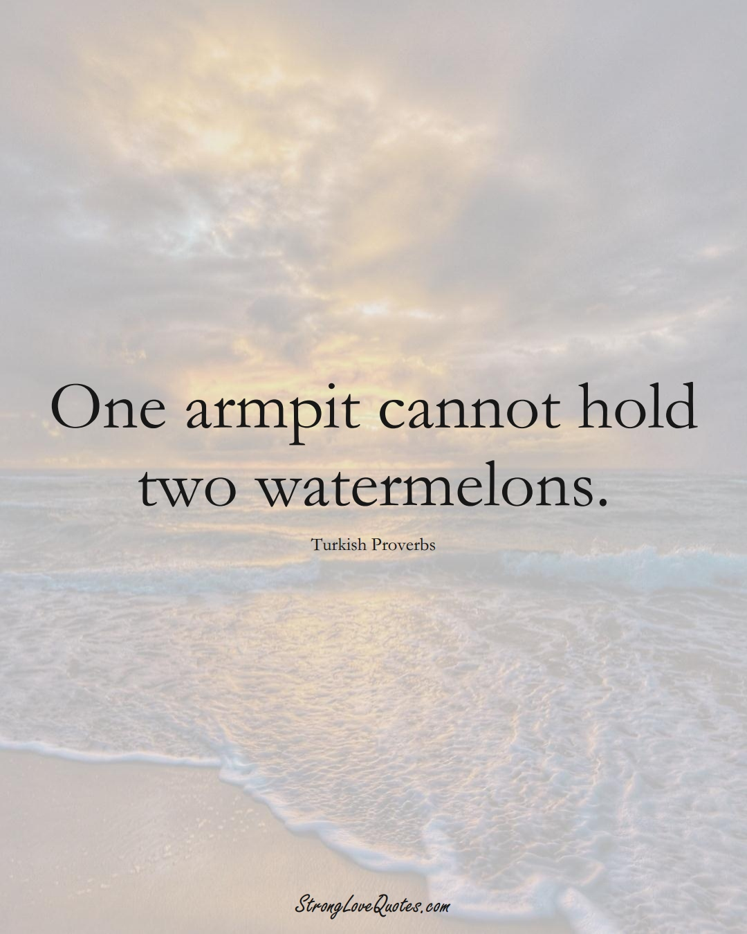 One armpit cannot hold two watermelons. (Turkish Sayings);  #MiddleEasternSayings