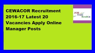 CEWACOR Recruitment 2016-17 Latest 20 Vacancies Apply Online Manager Posts