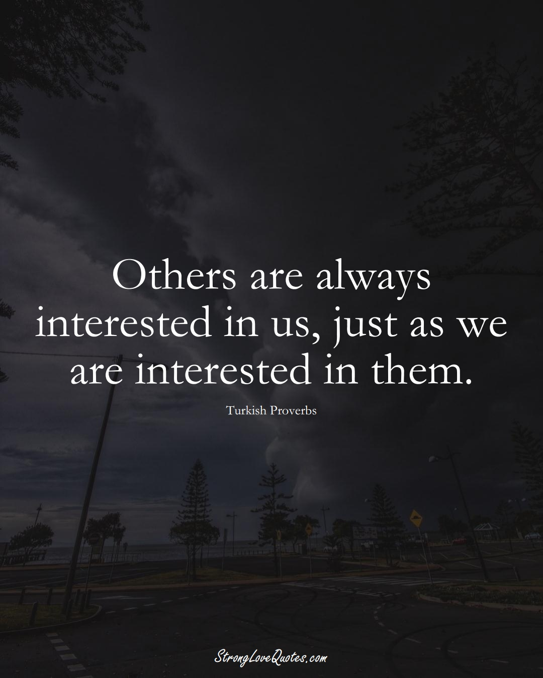 Others are always interested in us, just as we are interested in them. (Turkish Sayings);  #MiddleEasternSayings