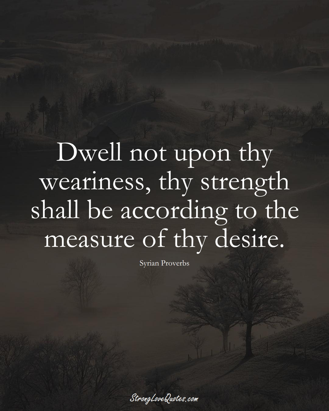 Dwell not upon thy weariness, thy strength shall be according to the measure of thy desire. (Syrian Sayings);  #MiddleEasternSayings