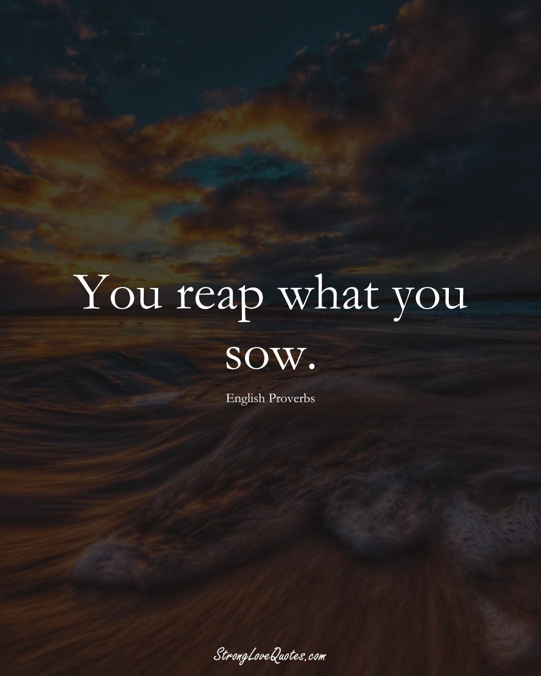You reap what you sow. (English Sayings);  #EuropeanSayings