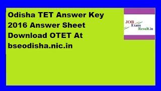 Odisha TET Answer Key 2016 Answer Sheet Download OTET At bseodisha.nic.in