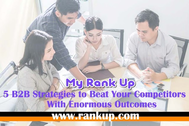 5 B2B Strategies to Beat Your Competitors With Enormous Outcomes