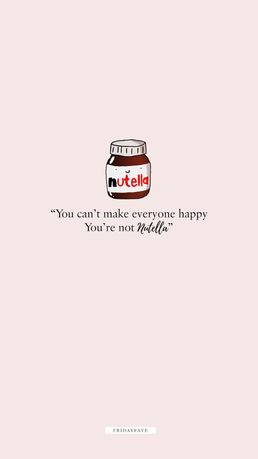 "Wallpaper quote that reads ""you can't make everyone happy, you're not nutella"" with Nutella jar"