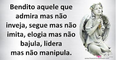 Bendito aquele que admira mas não inveja, segue mas não imita, elogia mas não bajula, lidera mas não manipula.