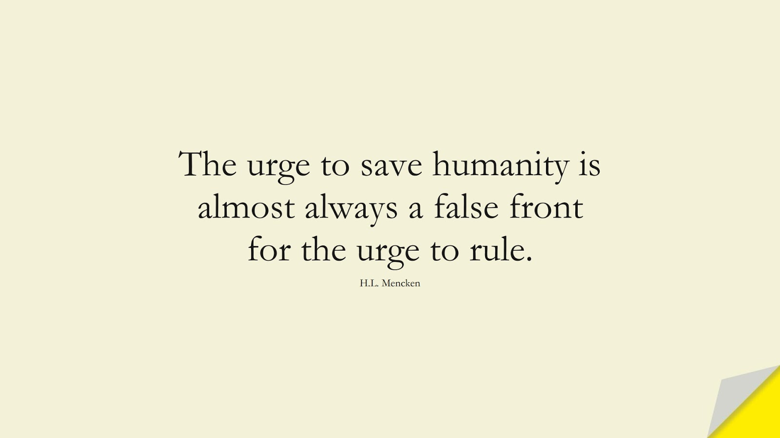 The urge to save humanity is almost always a false front for the urge to rule. (H.L. Mencken);  #HumanityQuotes