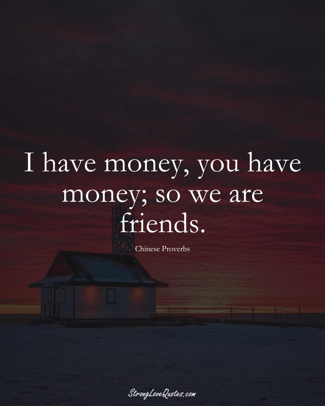 I have money, you have money; so we are friends. (Chinese Sayings);  #AsianSayings