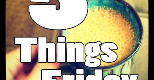 5 Things Friday: A Motley Mix