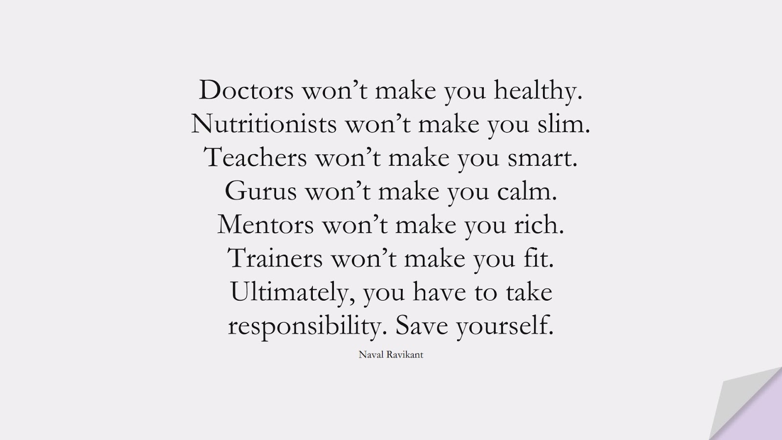 Doctors won't make you healthy. Nutritionists won't make you slim. Teachers won't make you smart. Gurus won't make you calm. Mentors won't make you rich. Trainers won't make you fit. Ultimately, you have to take responsibility. Save yourself. (Naval Ravikant);  #StoicQuotes