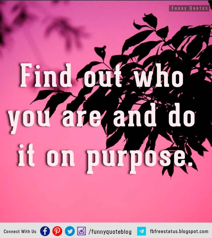 �Find out who you are and do it on purpose.� � Dolly Parton