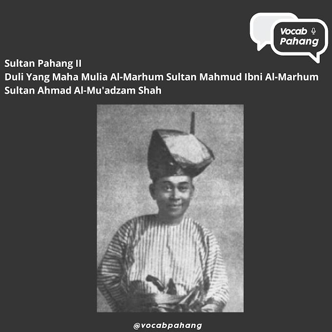 Sultan Pahang II : Duli Yang Maha Mulia  Al-Marhum Sultan Mahmud  Ibni Al-Marhum Sultan Ahmad Al-Mu'adzam Shah