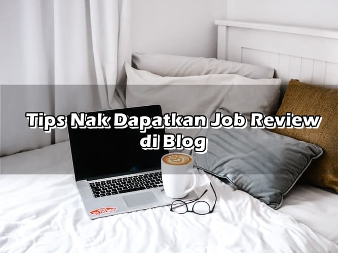 Tips Nak Dapatkan Job Review di Blog