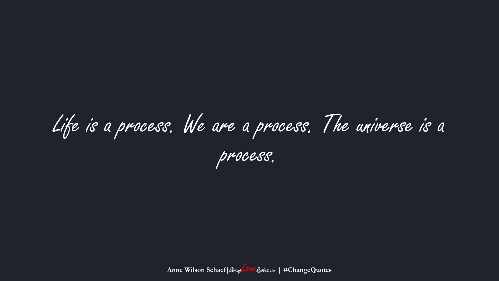 Life is a process. We are a process. The universe is a process. (Anne Wilson Schaef);  #ChangeQuotes