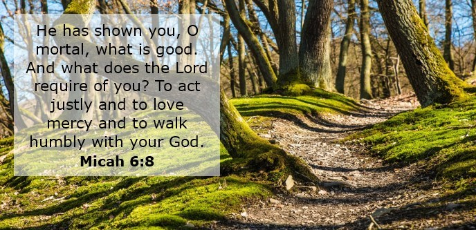 He has shown you, O mortal, what is good. And what does the Lord require of you? To act justly and to love mercy and to walk humbly with your God.