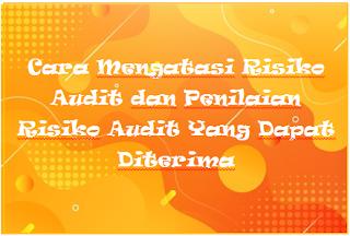 Cara Mengatasi Risiko Audit dan Penilaian Risiko Audit Yang Dapat Diterima