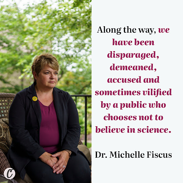 Along the way, we have been disparaged, demeaned, accused and sometimes vilified by a public who chooses not to believe in science. — Dr. Michelle Fiscus
