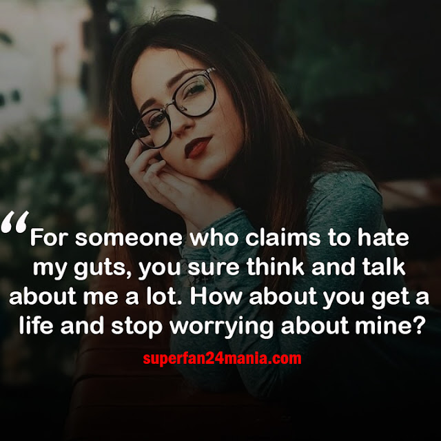 For someone who claims to hate my guts, you sure think and talk about me a lot. How about you get a life and stop worrying about mine?