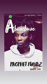 MUSIC: Prophet Fundz - Abusebuse