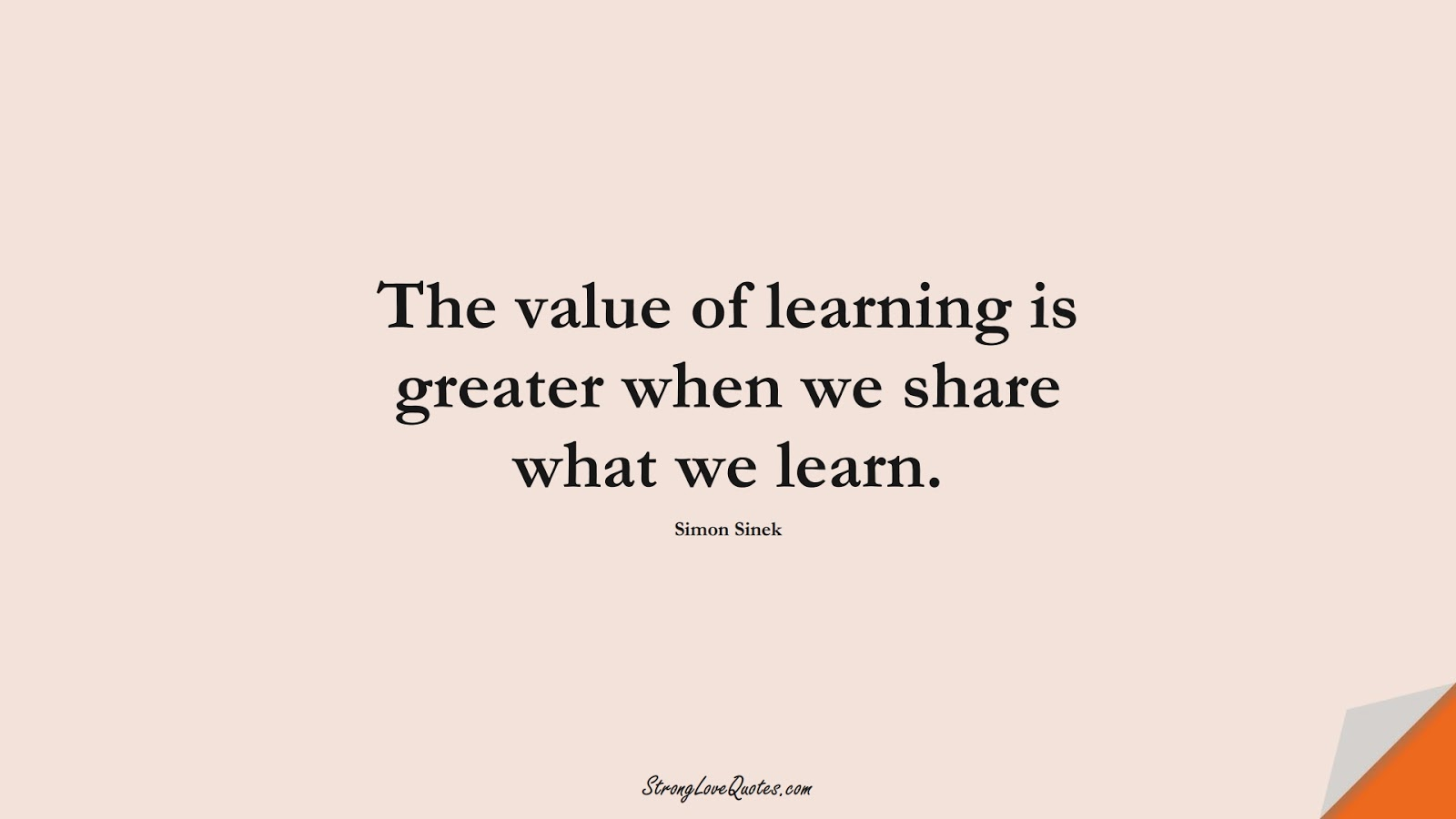 The value of learning is greater when we share what we learn. (Simon Sinek);  #LearningQuotes